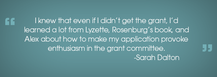 """""""I knew that even if I didn't get the grant, I'd learned a lot from Lyzette, Rosenburg's book, and Alex about how to make my application provoke enthusiasm in the grant committee.""""  -Sarah Dalton"""