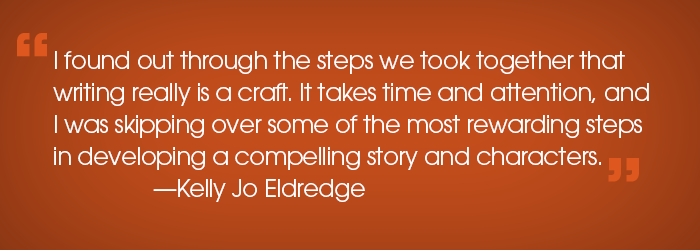 """Quote: """"I found out through the steps we took together that writing really is a crafy. It takes time and attention, and I was skipping over some of the most rewarding steps in developing a compelling story and characters."""" -Kelly Jo Eldredge"""