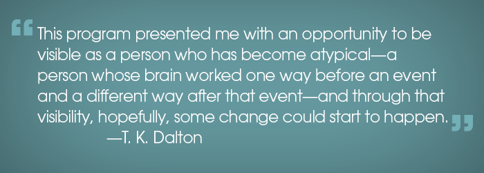 """Quote: """"This program presented me with an opportunity to be visible as a person who has become atypical--a person whose brain worked one way before an event and a different way after that event--and through that visibility, hopefully, some change could start to happen."""" -T.K. Dalton"""